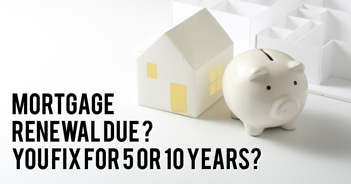 MORTGAGE RENEWAL DUE ? YOU FIX FOR 5 OR 10 YEARS?