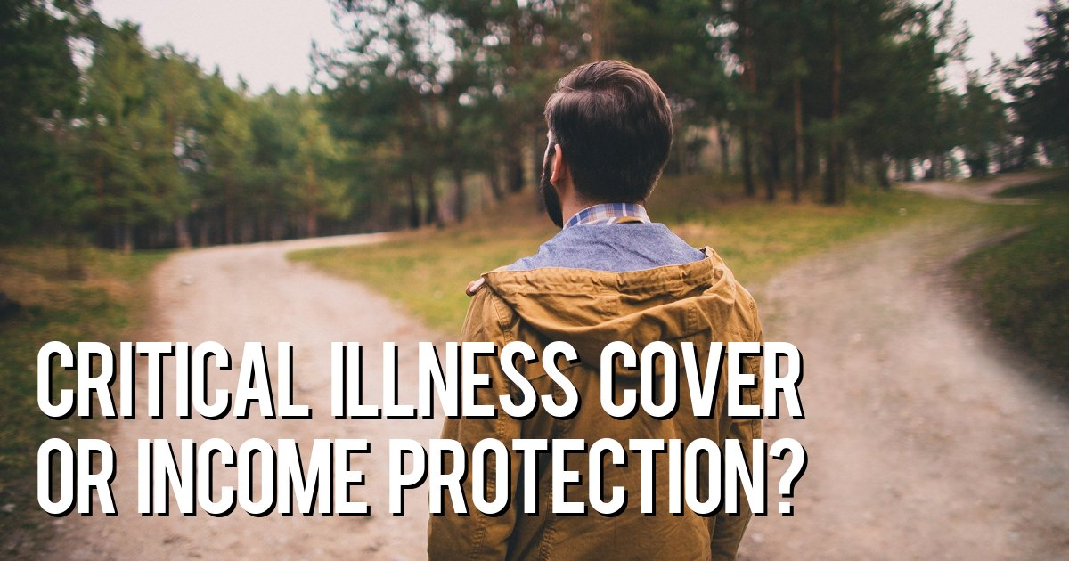 Critical illness cover or income protection?