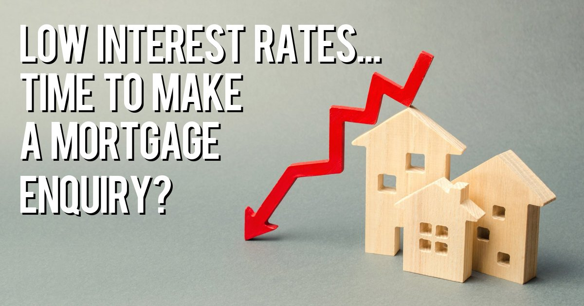 Low Interest Rates... Time to Make a Mortgage enquiry?