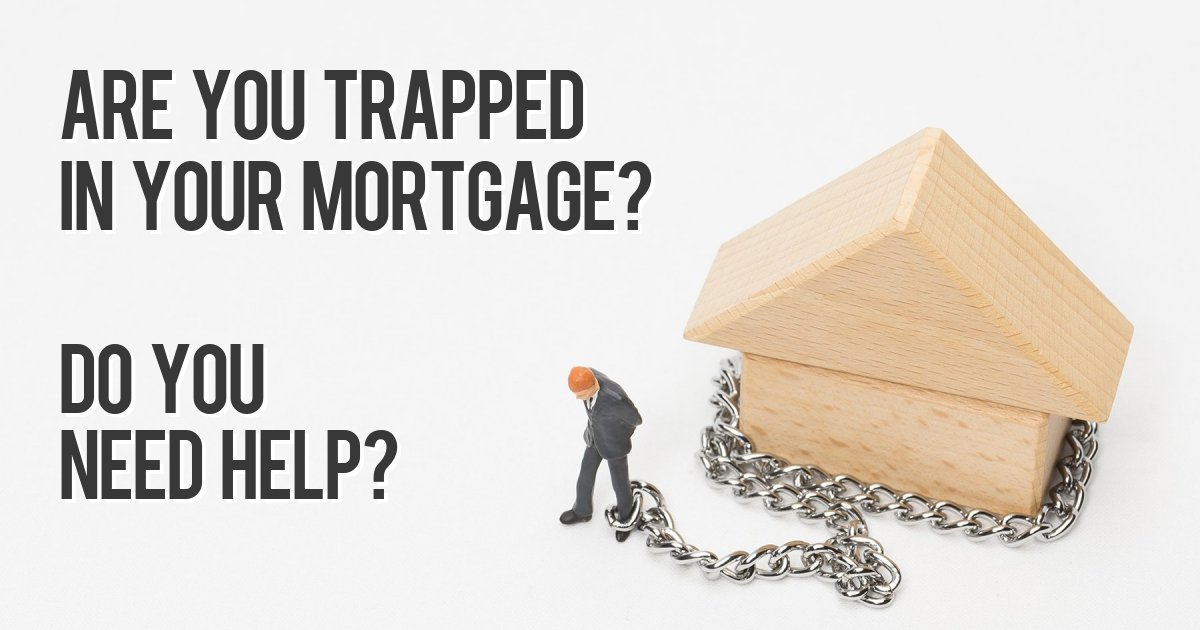 Are you trapped in your mortgage? Do you need help?